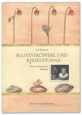 Bluatstrpferl und Kieselstoana, von Ursi Keetman, eine oberbayerische Kindheit